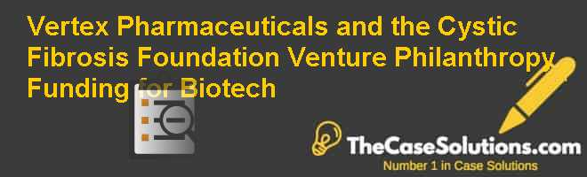 Vertex Pharmaceuticals and the Cystic Fibrosis Foundation: Venture Philanthropy Funding for Biotech Case Solution